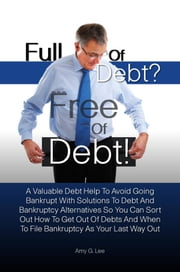 Full of Debt? --- Free of Debt! - A Valuable Debt Help To Avoid Going Bankrupt With Solutions To Debt And Bankruptcy Alternatives So You Can Sort Out How To Get Out Of Debts And When To File Bankruptcy As Your Last Way Out ebook by Amy G. Lee