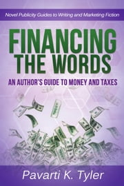 Financing the Words: An Author's Guide to Money and Taxes - Novel Publicity Guides to Writing & Marketing Fiction, #4 ebook by Pavarti K. Tyler