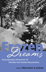 Frozen Dreams - Psychodynamic Dimensions of Infertility and Assisted Reproduction ebook by Allison Rosen,Jay Rosen
