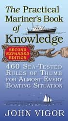 The Practical Mariner's Book of Knowledge, 2nd Edition : 460 Sea-Tested Rules of Thumb for Almost Every Boating Situation ebook by John Vigor