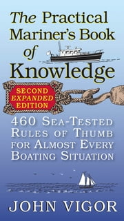 The Practical Mariner's Book of Knowledge, 2nd Edition : 460 Sea-Tested Rules of Thumb for Almost Every Boating Situation - 460 Sea-Tested Rules of Thumb for Almost Every Boating Situation ebook by John Vigor