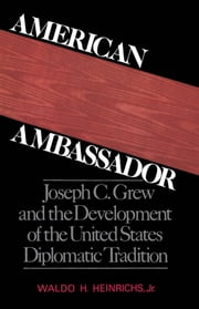 American Ambassador - Joseph C. Grew and the Development of the United States Diplomatic Tradition ebook by Waldo H. Heinrichs, Jr.