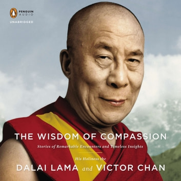 The Wisdom of Compassion - Stories of Remarkable Encounters and Timeless Insights audiobook by H. H. Dalai Lama,Victor Chan