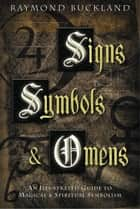 Signs, Symbols & Omens - An Illustrated Guide to Magical & Spiritual Symbolism ebook by Raymond Buckland