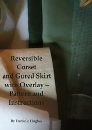 Reversible Corset and Gored Skirt with Overlay: Pattern and Instructions ebook by Danielle Hughes