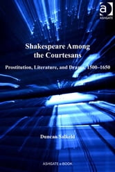 Shakespeare Among the Courtesans - Prostitution, Literature, and Drama, 1500-1650 ebook by Dr Duncan Salkeld,Professor Michele Marrapodi