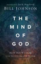 The Mind of God - How His Wisdom Can Transform Our World ebook by Bill Johnson