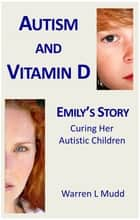 Autism and Vitamin D: Emily's Story ebook by Warren Mudd