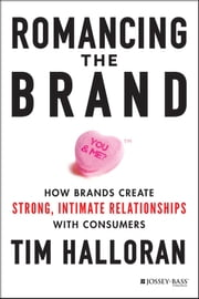 Romancing the Brand - How Brands Create Strong, Intimate Relationships with Consumers ebook by Tim Halloran