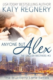 Anyone but Alex, The English Brothers #3 - The Blueberry Lane Series, #3 ebook by Katy Regnery