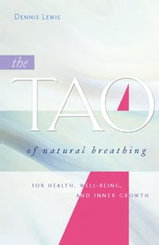 The Tao of Natural Breathing - For Health, Well-Being, and Inner Growth ebook by Dennis Lewis