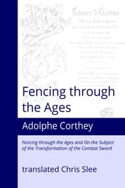 Fencing through the Ages - Fencing through the Ages and On the Subject of the Transformation of the Combat Sword ebook by Adolphe Corthey,Chris Slee
