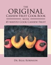 The Original Cashew Fruit Cook Book - With 45 Ways to Cook Cashew Fruit ebook by Dr. Bilal Robinson