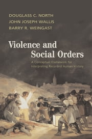 Violence and Social Orders - A Conceptual Framework for Interpreting Recorded Human History ebook by Douglass C. North,John Joseph Wallis,Barry R. Weingast