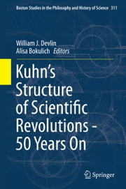 Kuhn's Structure of Scientific Revolutions - 50 Years On ebook by William J Devlin,Alisa Bokulich