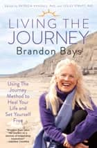 Living The Journey - Using The Journey Method to Heal Your Life and Set Yourself Free ebook by Brandon Bays, Patricia Kendall, Ph.D.,...