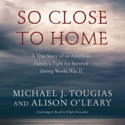 So Close to Home - A True Story of an American Family's Fight for Survival during World War II audiobook by Michael J. Tougias, Alison O'Leary