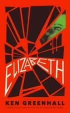 Elizabeth: A Novel of the Unnatural ebook by Ken Greenhall