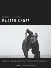 Master Shots Vol 1, 2nd edition - 100 Advanced Camera Techniques to Get an Expensive Look on Your Low-Budget Movie ebook by Christopher Kenworthy