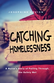 Catching Homelessness - A Nurse's Story of Falling Through the Safety Net ebook by Josephine Ensign