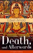Death, and Afterwards (Complete Edition): From the English poet, best known for the Indian epic, dealing with the life and teaching of the Buddha, who also produced a well-known poetic rendering of the sacred Hindu scripture Bhagavad Gita ebook by Edwin  Arnold