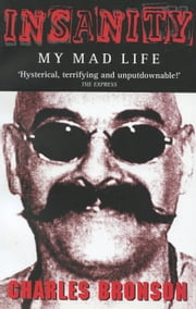 Insanity - My Mad Life ebook by Charlie Bronson
