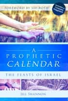 Prophetic Calendar: The Feasts of Israel ebook by Jill Shannon