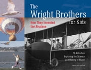 The Wright Brothers for Kids - How They Invented the Airplane, 21 Activities Exploring the Science and History of Flight ebook by Mary Kay Carson