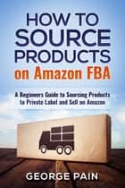 How to Source Products on Amazon FBA - A Beginners Guide to Sourcing Products to Private Label and Sell on Amazon ebook by George Pain