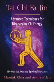 Tai Chi Fa Jin: Advanced Techniques for Discharging Chi Energy - Advanced Techniques for Discharging Chi Energy ebook by Mantak Chia,Andrew Jan