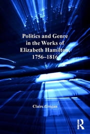 Politics and Genre in the Works of Elizabeth Hamilton, 1756–1816 ebook by Claire Grogan
