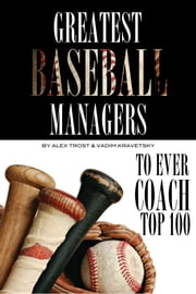 Greatest Baseball Managers to Ever Coach: Top 100 ebook by alex trostanetskiy