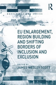 EU Enlargement, Region Building and Shifting Borders of Inclusion and Exclusion ebook by James Wesley Scott