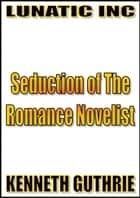 Seduction of The Romance Novelist ebook by Kenneth Guthrie