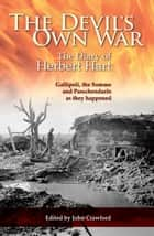 The Devil's Own War - The Diary of Herbert Hart: Gallipoli, the Somme and Passchendaele as they happened ebook by John Crawford