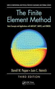 The Finite Element Method - Basic Concepts and Applications with MATLAB, MAPLE, and COMSOL, Third Edition ebook by Darrell W. Pepper,Juan C. Heinrich