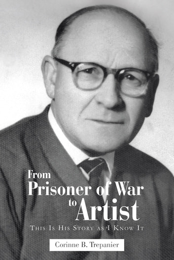 From Prisoner of War to Artist - This Is His Story as I Know It ebook by Corinne B. Trepanier