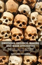 Emotions, Decision-Making and Mass Atrocities - Through the Lens of the Macro-Micro Integrated Theoretical Model ebook by Dr Olaoluwa Olusanya