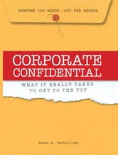 Corporate Confidential: Fortune 500 Executives Off the Record - What It Really Takes to Get to the Top ebook by Susan A. Dephillips