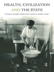 Health, Civilization and the State - A History of Public Health from Ancient to Modern Times ebook by Dorothy Porter