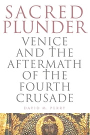 Sacred Plunder - Venice and the Aftermath of the Fourth Crusade ebook by David M. Perry