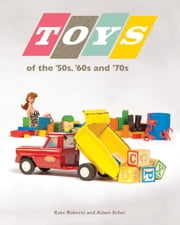 Toys of the '50s, '60s, and '70s ebook by Kate Roberts,Adam Scher