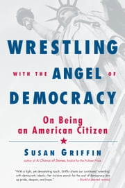 Wrestling with the Angel of Democracy - On Being an American Citizen ebook by Susan Griffin