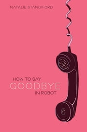 How To Say Goodbye In Robot ebook by Natalie Standiford