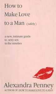 How To Make Love To A Man (safely) - A new, intimate guide to sexy sex in the nineties ebook by Alexandra Penney