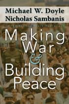Making War and Building Peace - United Nations Peace Operations ebook by Michael W. Doyle, Nicholas Sambanis