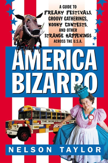 America Bizarro - A Guide to Freaky Festivals, Groovy Gatherings, Kooky Contests, and Other Strange Happenings Across the USA eBook by Nelson Taylor