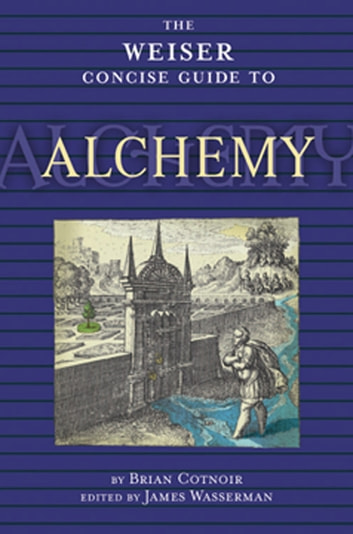 The Weiser Concise Guide to Alchemy ebook by Brian Cotnoir