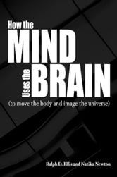 How the Mind Uses the Brain - To Move the Body and Image the Universe ebook by Ralph Ellis,Natika Newton