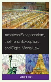 American Exceptionalism, the French Exception, and Digital Media Law ebook by Lyombe S. Eko